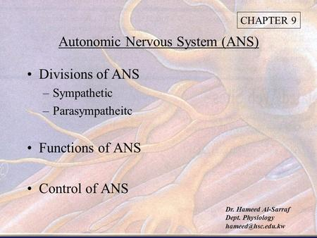 Autonomic Nervous System (ANS) Divisions of ANS –Sympathetic –Parasympatheitc Functions of ANS Control of ANS CHAPTER 9 Dr. Hameed Al-Sarraf Dept. Physiology.