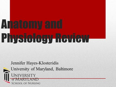 Anatomy and Physiology Review Jennifer Hayes-Klosteridis University of Maryland, Baltimore.