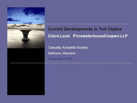 Current Developments in Tort Claims Claire Louis - PricewaterhouseCoopers LLP November 14, 2005 Casualty Actuarial Society Baltimore, Maryland.
