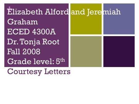 + Elizabeth Alford and Jeremiah Graham ECED 4300A Dr. Tonja Root Fall 2008 Grade level: 5 th Courtesy Letters.