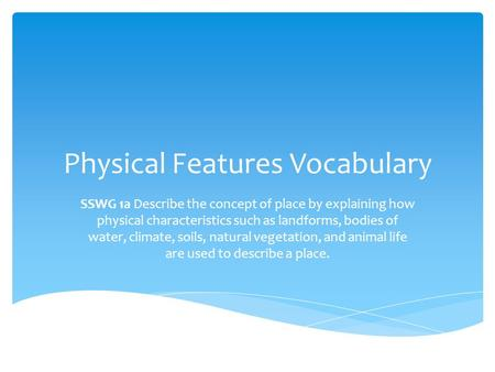 Physical Features Vocabulary SSWG 1a Describe the concept of place by explaining how physical characteristics such as landforms, bodies of water, climate,