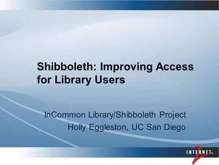 Shibboleth: Improving Access for Library Users InCommon Library/Shibboleth Project Holly Eggleston, UC San Diego.