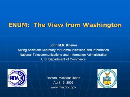 ENUM: The View from Washington John M.R. Kneuer Acting Assistant Secretary for <strong>Communications</strong> and Information National Telecommunications and Information.