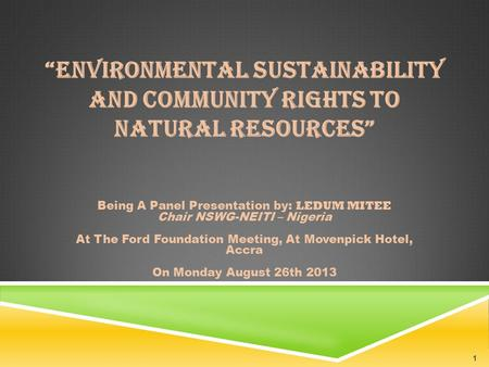 """ENVIRONMENTAL SUSTAINABILITY AND COMMUNITY RIGHTS TO NATURAL RESOURCES"" Being A Panel Presentation by: LEDUM MITEE Chair NSWG-NEITI – Nigeria At The Ford."