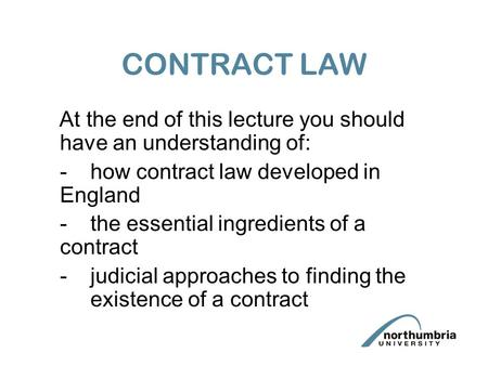 CONTRACT LAW At the end of this lecture you should have an understanding of: -how contract law developed in England -the essential ingredients of a contract.