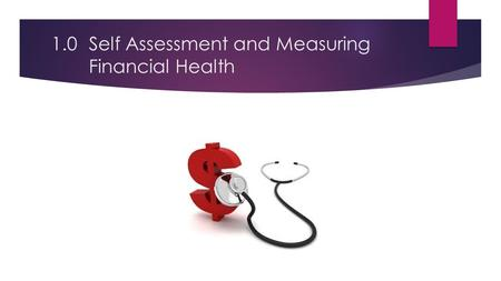 1.0Self Assessment and Measuring Financial Health.