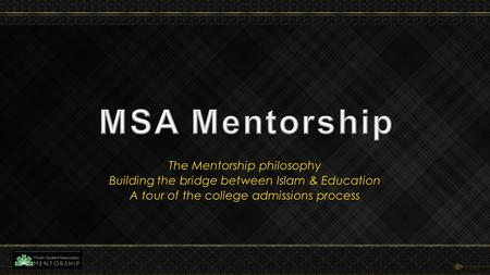 The Mentorship philosophy Building the bridge between Islam & Education A tour of the college admissions process.