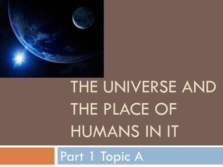 THE UNIVERSE AND THE PLACE OF HUMANS IN IT Part 1 Topic A.