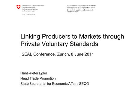 Federal Department of Economic Affairs FDEA State Secretariat for Economic Affairs SECO Linking Producers to Markets through Private Voluntary Standards.
