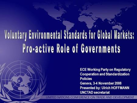 ECE Working Party on Regulatory Cooperation and Standardization Policies Geneva, 3-4 November 2008 Presented by: Ulrich HOFFMANN UNCTAD secretariat.