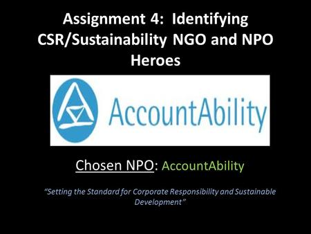 "Assignment 4: Identifying CSR/Sustainability NGO and NPO Heroes Chosen NPO: AccountAbility ""Setting the Standard for Corporate Responsibility and Sustainable."