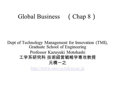 Global Business ( Chap 8 ) Dept of Technology Management for Innovation (TMI), Graduate School of Engineering Professor Kazuyuki Motohashi 工学系研究科 技術経営戦略学専攻教授.
