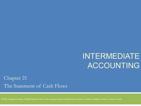 INTERMEDIATE ACCOUNTING Chapter 21 The Statement of Cash Flows © 2013 Cengage Learning. All Rights Reserved. May not be scanned, copied or duplicated,