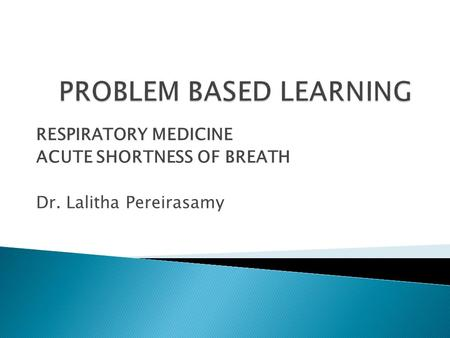 RESPIRATORY MEDICINE ACUTE SHORTNESS OF BREATH Dr. Lalitha Pereirasamy.