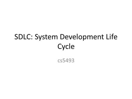 SDLC: System Development Life Cycle cs5493. SDLC Classical Model Linear Sequential – Aka waterfall model.
