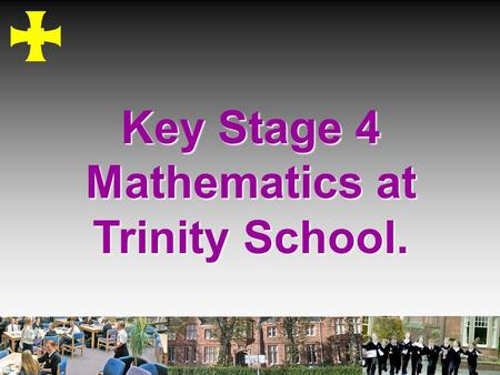 Key Stage 4 Mathematics at Trinity School.. To give information about the maths courses and exams To give advice about maths revision To give practical.
