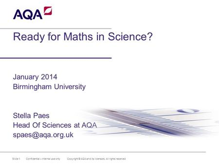 Ready for Maths in Science? January 2014 Birmingham University Stella Paes Head Of Sciences at AQA Slide 1 Confidential – internal use.