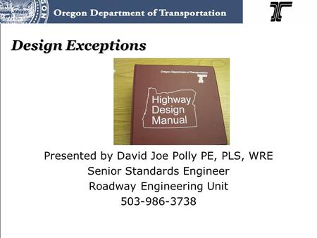 Design Exceptions Presented by David Joe Polly PE, PLS, WRE Senior Standards Engineer Roadway Engineering Unit 503-986-3738.