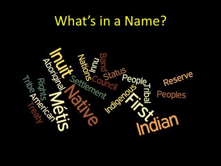 What's in a Name?. What are the appropriate terms to use when referring to Aboriginal Peoples in Canada? (Adapted from the National Aboriginal Health.