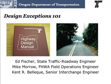Design Exceptions 101 Ed Fischer, State Traffic-Roadway Engineer Mike Morrow, FHWA Field Operations Engineer Kent R. Belleque, Senior Interchange Engineer.