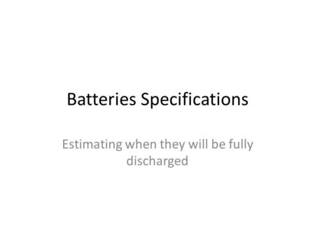 Batteries Specifications Estimating when they will be fully discharged.