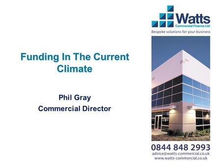 Funding In The Current Climate Phil Gray Commercial Director.