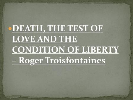 DEATH, THE TEST OF LOVE AND THE CONDITION OF LIBERTY – Roger Troisfontaines.