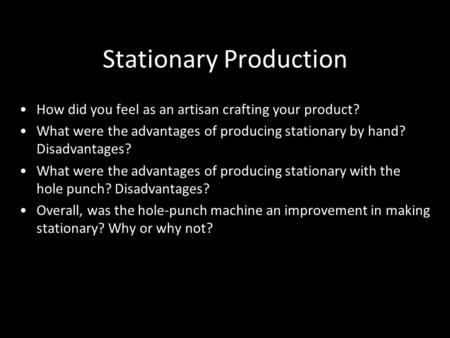 Stationary Production How did you feel as an artisan crafting your product? What were the advantages of producing stationary by hand? Disadvantages? What.