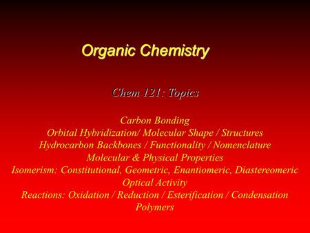 Organic Chemistry Chem 121: Topics Carbon Bonding Orbital Hybridization/ Molecular Shape / Structures Hydrocarbon Backbones / Functionality / Nomenclature.