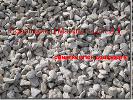 Construction Materials Unit 2.1 CONSTRUCTION AGGREGATE.