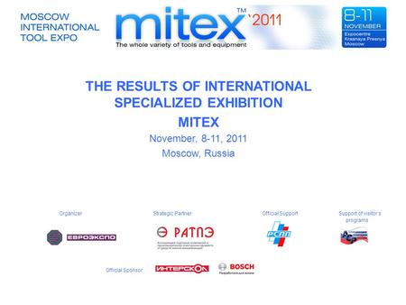THE RESULTS OF INTERNATIONAL SPECIALIZED EXHIBITION MITEX November, 8-11, 2011 Moscow, Russia Organizer Strategic Partner Official Support Support of visitor's.