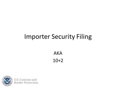 Importer Security Filing AKA 10+2. Background The ISF and Additional Carrier Requirements were borne out of the Security and Accountability For Every.