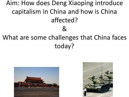 Aim: How does Deng Xiaoping introduce capitalism in China and how is China affected? & What are some challenges that China faces today?