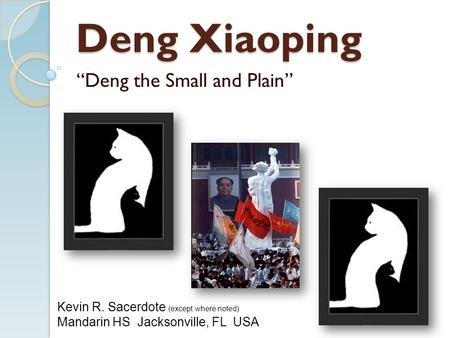 "Deng Xiaoping ""Deng the Small and Plain"" Kevin R. Sacerdote (except where noted) Mandarin HS Jacksonville, FL USA."