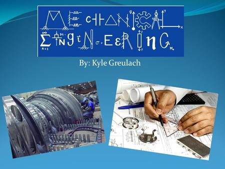 By: Kyle Greulach. Entering the Field  Basically, a Mechanical Engineer uses math and science to find technical solutions for problems such as design,