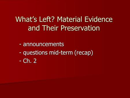 What's Left? Material Evidence and Their Preservation - announcements - questions mid-term (recap) - Ch. 2.