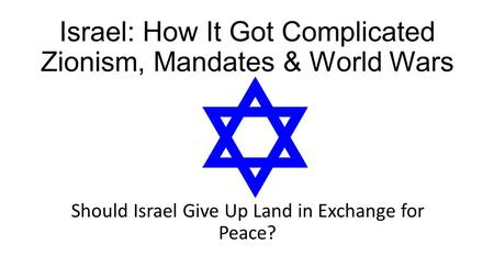 Israel: How It Got Complicated Zionism, Mandates & World Wars Should Israel Give Up Land in Exchange for Peace?