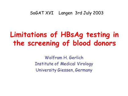 Limitations of HBsAg testing in the screening of blood donors Wolfram H. Gerlich Institute of Medical Virology University Giessen, Germany SoGAT XVI Langen.