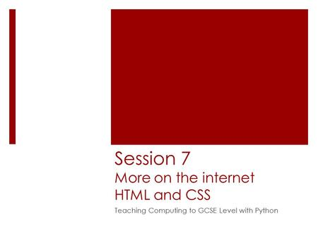 Session 7 More on the internet HTML and CSS Teaching Computing to GCSE Level with Python.