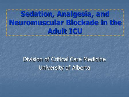 Sedation, Analgesia, and Neuromuscular Blockade in the Adult ICU Division of Critical Care Medicine University of Alberta.