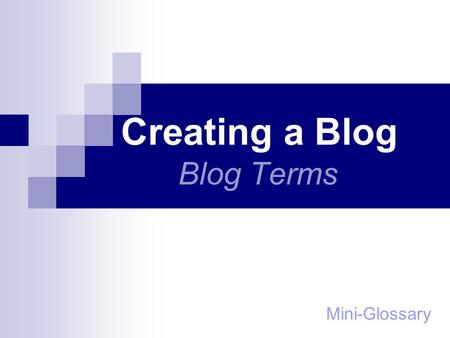 "Creating a Blog Blog Terms Mini-Glossary. Blog Blogger ""A specific type of website where the author publishes his thoughts, ideas or knowledge about different."