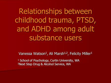 Relationships between childhood trauma, PTSD, and ADHD among adult substance users Vanessa Watson 1, Ali Marsh 1,2, Felicity Miller 1 1 School of Psychology,