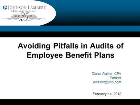 Avoiding Pitfalls in Audits of Employee Benefit Plans Diane Walker, CPA Partner February 14, 2012.