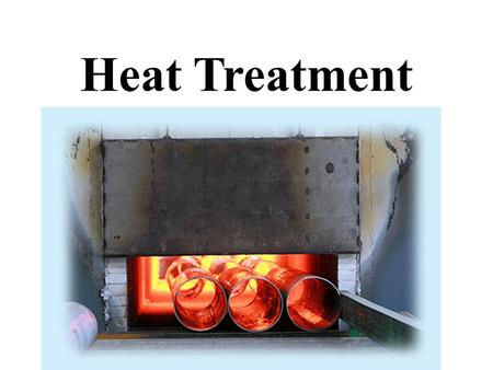 Heat Treatment.