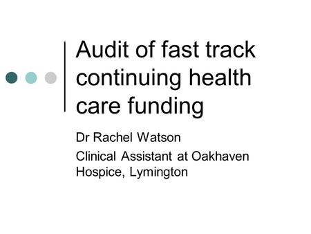 Audit of fast track continuing health care funding Dr Rachel Watson Clinical Assistant at Oakhaven Hospice, Lymington.
