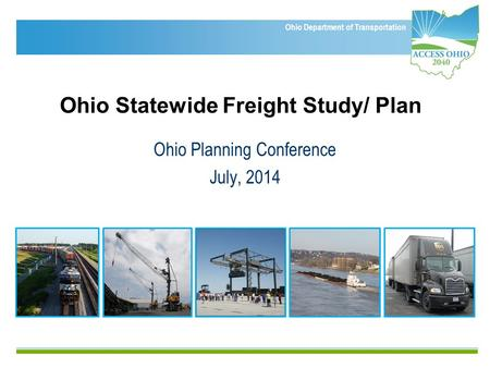 Ohio Department of Transportation Ohio Statewide Freight Study/ Plan Ohio Planning Conference July, 2014.