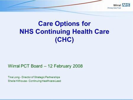 Care Options for NHS Continuing Health Care (CHC) Wirral PCT Board – 12 February 2008 Tina Long - Director of Strategic Partnerships Sheila Hillhouse -