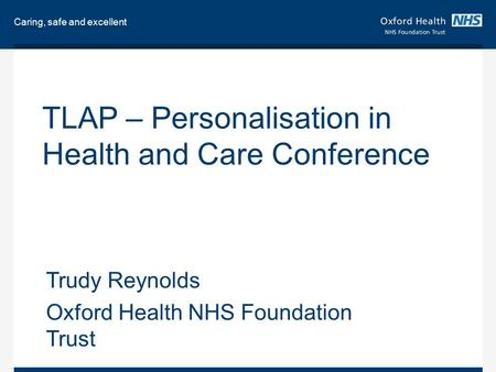 Caring, safe and excellent TLAP – Personalisation in Health and Care Conference Trudy Reynolds Oxford Health NHS Foundation Trust.