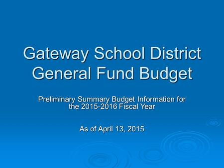 Gateway School District General Fund Budget Preliminary Summary Budget Information for the 2015-2016 Fiscal Year As of April 13, 2015.