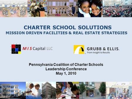 CHARTER SCHOOL SOLUTIONS MISSION DRIVEN FACILITIES & REAL ESTATE STRATEGIES Pennsylvania Coalition of Charter Schools Leadership Conference May 1, 2010.